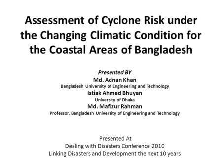 Assessment of Cyclone Risk under the Changing Climatic Condition for the Coastal Areas of Bangladesh Presented BY Md. Adnan Khan Bangladesh University.