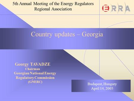 Georgy TAVADZE Chairman Georgian National Energy Regulatory Commission (GNERC) Budapest, Hungary April 14, 2005 5th Annual Meeting of the Energy Regulators.