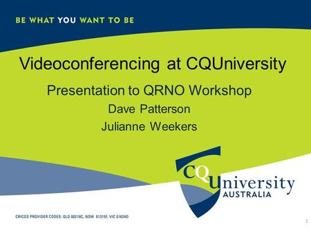Videoconferencing at CQUniversity Presentation to QRNO Workshop Dave Patterson Julianne Weekers 1.