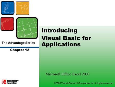 The Advantage Series ©2005 The McGraw-Hill Companies, Inc. All rights reserved Chapter 12 Introducing Visual Basic for Applications Microsoft Office Excel.