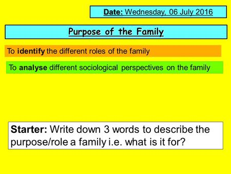 Purpose of the Family Date: Date: Wednesday, 06 July 2016 To analyse different sociological perspectives on the family Starter: Write down 3 words to describe.