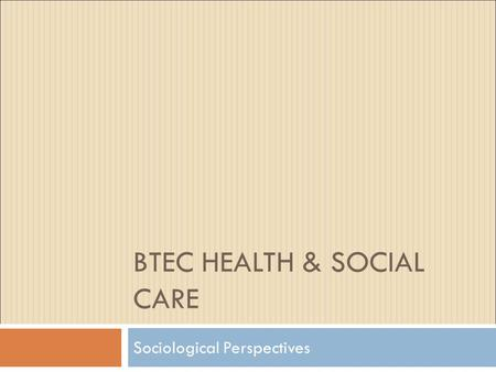 BTEC HEALTH & SOCIAL CARE Sociological Perspectives.