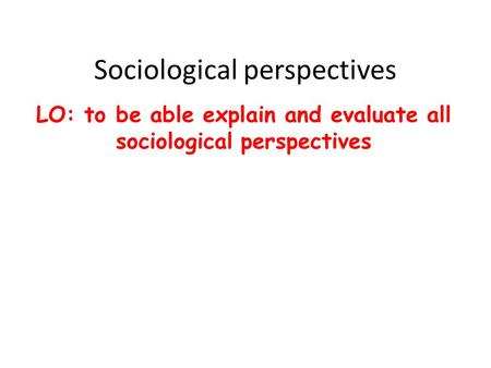 Sociological perspectives LO: to be able explain and evaluate all sociological perspectives.