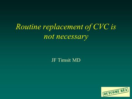 Routine replacement of CVC is not necessary JF Timsit MD.