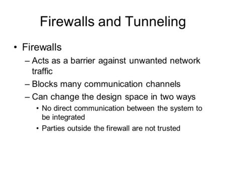 Firewalls and Tunneling Firewalls –Acts as a barrier against unwanted network traffic –Blocks many communication channels –Can change the design space.