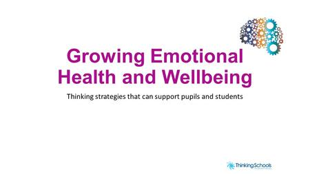 Growing Emotional Health and Wellbeing Thinking strategies that can support pupils and students.