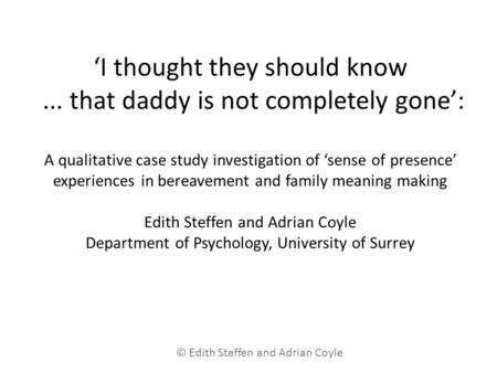 'I thought they should know... that daddy is not completely gone': A qualitative case study investigation of 'sense of presence' experiences in bereavement.
