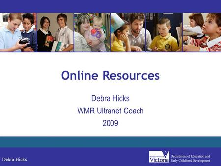 Debra Hicks Online Resources Debra Hicks WMR Ultranet Coach 2009.
