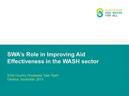 SWA's Role in Improving Aid Effectiveness in the WASH sector SWA Country Processes Task Team Geneva, November 2013.