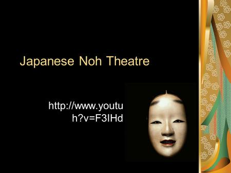 Japanese Noh Theatre http://www.youtube.com/watch?v=F3IHdm2Tf8g.