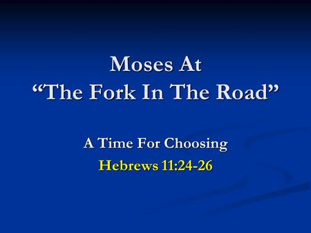 "Moses At ""The Fork In The Road"" A Time For Choosing Hebrews 11:24-26."