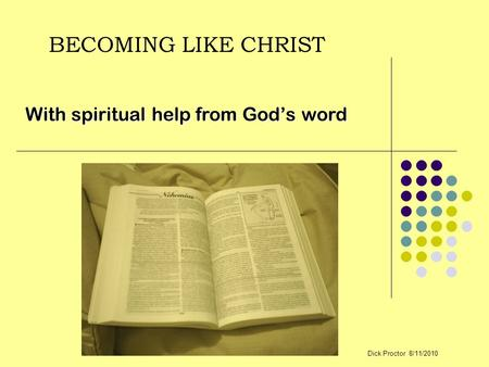 BECOMING LIKE CHRIST With spiritual help from God's word Dick Proctor 8/11/2010.