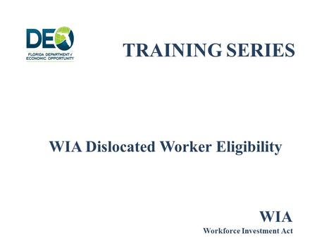 TRAINING SERIES WIA Dislocated Worker Eligibility WIA Workforce Investment Act.