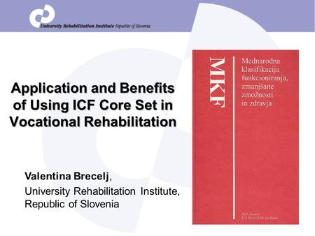 Application and Benefits of Using ICF Core Set in Vocational Rehabilitation Valentina Brecelj, University Rehabilitation Institute, Republic of Slovenia.