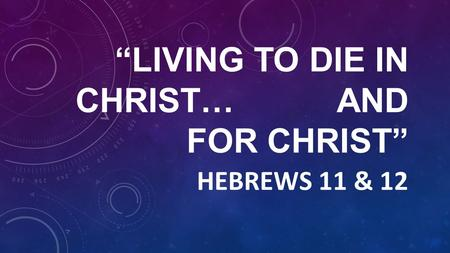 """LIVING TO DIE IN CHRIST… AND FOR CHRIST"" HEBREWS 11 & 12."