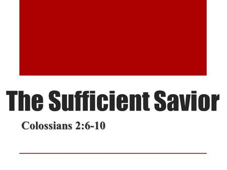 The Sufficient Savior Colossians 2:6-10. The Sufficient Savior Man needs a Savior (Rom. 3:23) Man needs a Savior (Rom. 3:23) Bibles states Jesus is the.