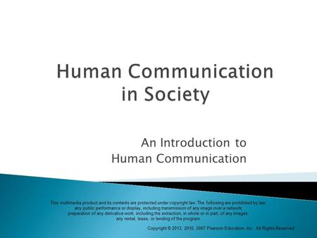 Copyright © 2013, 2010, 2007 Pearson Education, Inc. All Rights Reserved. An Introduction to Human Communication This multimedia product and its contents.