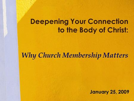Deepening Your Connection to the Body of Christ: Why Church Membership Matters January 25, 2009.