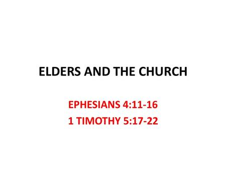 ELDERS AND THE CHURCH EPHESIANS 4:11-16 1 TIMOTHY 5:17-22.