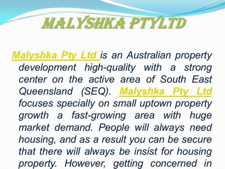 Malyshka PtyLtd Malyshka Pty Ltd Malyshka Pty Ltd is an Australian property development high-quality with a strong center on the active area of South East.