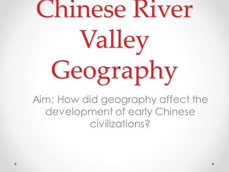 Chinese River Valley Geography Aim: How did geography affect the development of early Chinese civilizations?