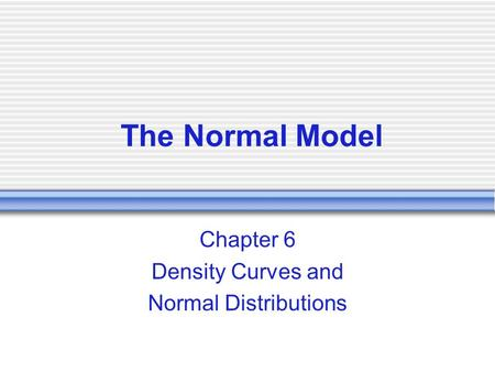 The Normal Model Chapter 6 Density Curves and Normal Distributions.