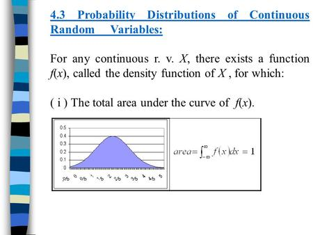 4.3 Probability Distributions of Continuous Random Variables: For any continuous r. v. X, there exists a function f(x), called the density function of.