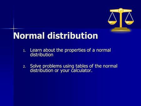Normal distribution 1. Learn about the properties of a normal distribution 2. Solve problems using tables of the normal distribution or your calculator.