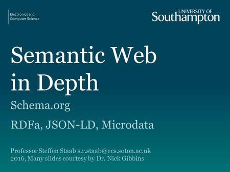 Semantic Web in Depth Schema.org RDFa, JSON-LD, Microdata Professor Steffen Staab 2016, Many slides courtesy by Dr. Nick Gibbins.