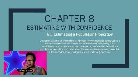 CHAPTER 8 ESTIMATING WITH CONFIDENCE 8.2 Estimating a Population Proportion Outcome: I will state and check all necessary conditions for constructing a.