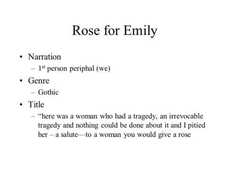 "Rose for Emily Narration –1 st person periphal (we) Genre –Gothic Title –""here was a woman who had a tragedy, an irrevocable tragedy and nothing could."
