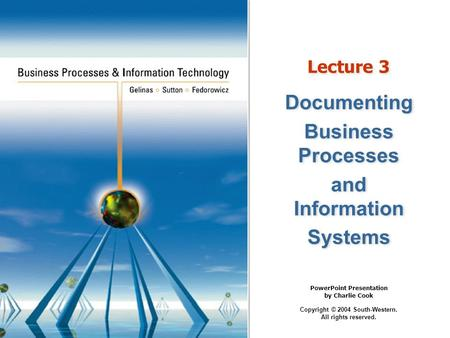 PowerPoint Presentation by Charlie Cook Copyright © 2004 South-Western. All rights reserved. Lecture 3 Documenting Business Processes and Information Systems.