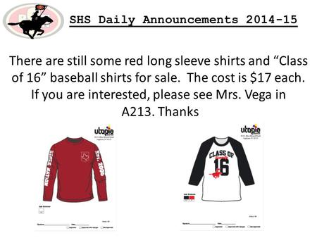 "SHS Daily Announcements 2014-15 There are still some red long sleeve shirts and ""Class of 16"" baseball shirts for sale. The cost is $17 each. If you are."