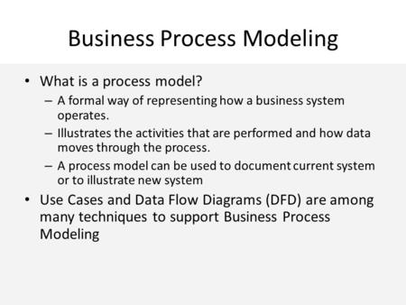 Business Process Modeling What is a process model? – A formal way of representing how a business system operates. – Illustrates the activities that are.