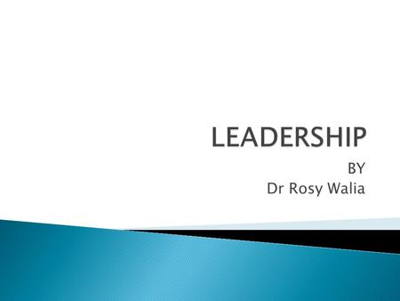 BY Dr Rosy Walia.  Leadership is a process by which a person influences others to accomplish an objective and directs the organization in a way that.