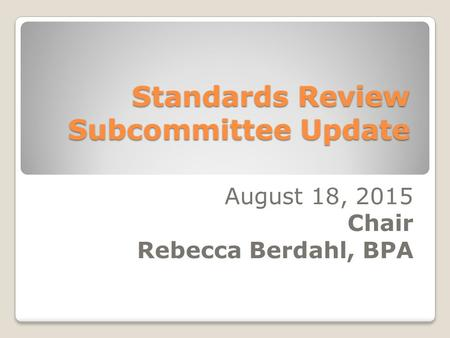 Standards Review Subcommittee Update August 18, 2015 Chair Rebecca Berdahl, BPA.
