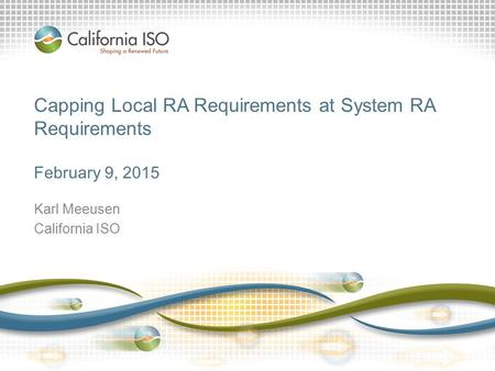 Capping Local RA Requirements at System RA Requirements February 9, 2015 Karl Meeusen California ISO.