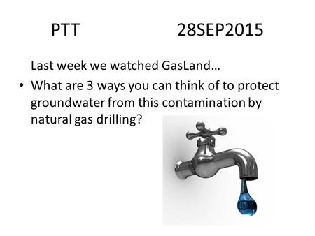 PTT28SEP2015 Last week we watched GasLand… What are 3 ways you can think of to protect groundwater from this contamination by natural gas drilling?