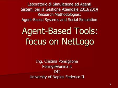 1 Agent-Based Tools: focus on NetLogo Ing. Cristina Ponsiglione University of Naples Federico II Laboratorio di Simulazione ad Agenti.