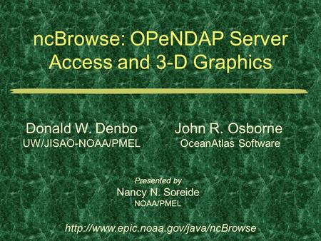 NcBrowse: OPeNDAP Server Access and 3-D Graphics Presented by Nancy N. Soreide NOAA/PMEL  Donald W. Denbo UW/JISAO-NOAA/PMEL.