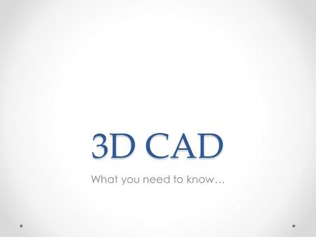 3D CAD What you need to know…. Main areas of CAD Modelling Techniques Modelling Edits Assembly Materials &Environment Use of Models File Types Basic Terms.