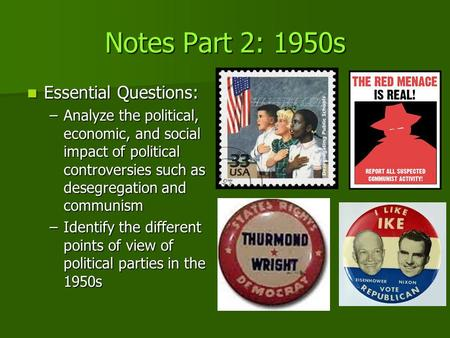 Notes Part 2: 1950s Essential Questions: Essential Questions: –Analyze the political, economic, and social impact of political controversies such as desegregation.