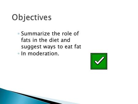 ◦ Summarize the role of fats in the diet and suggest ways to eat fat ◦ In moderation.