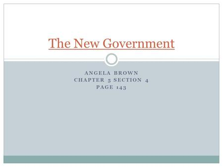 ANGELA BROWN CHAPTER 5 SECTION 4 PAGE 143 The New Government.