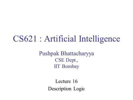 CS621 : Artificial Intelligence Pushpak Bhattacharyya CSE Dept., IIT Bombay Lecture 16 Description Logic.