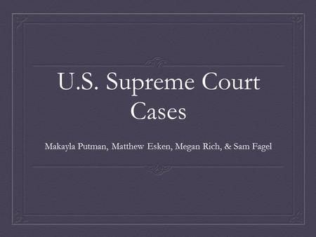 U.S. Supreme Court Cases Makayla Putman, Matthew Esken, Megan Rich, & Sam Fagel.