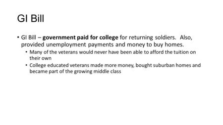 GI Bill GI Bill – government paid for college for returning soldiers. Also, provided unemployment payments and money to buy homes. Many of the veterans.