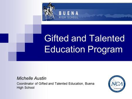 Gifted and Talented Education Program Michelle Austin Coordinator of Gifted and Talented Education, Buena High School.