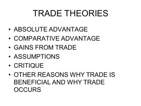TRADE THEORIES ABSOLUTE ADVANTAGE COMPARATIVE ADVANTAGE GAINS FROM TRADE ASSUMPTIONS CRITIQUE OTHER REASONS WHY TRADE IS BENEFICIAL AND WHY TRADE OCCURS.