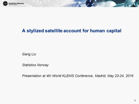 1 A stylized satellite account for human capital Gang Liu Statistics Norway Presentation at 4th World KLEMS Conference, Madrid, May 23-24, 2016 1.
